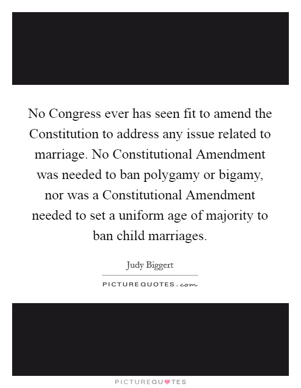 No Congress ever has seen fit to amend the Constitution to address any issue related to marriage. No Constitutional Amendment was needed to ban polygamy or bigamy, nor was a Constitutional Amendment needed to set a uniform age of majority to ban child marriages Picture Quote #1