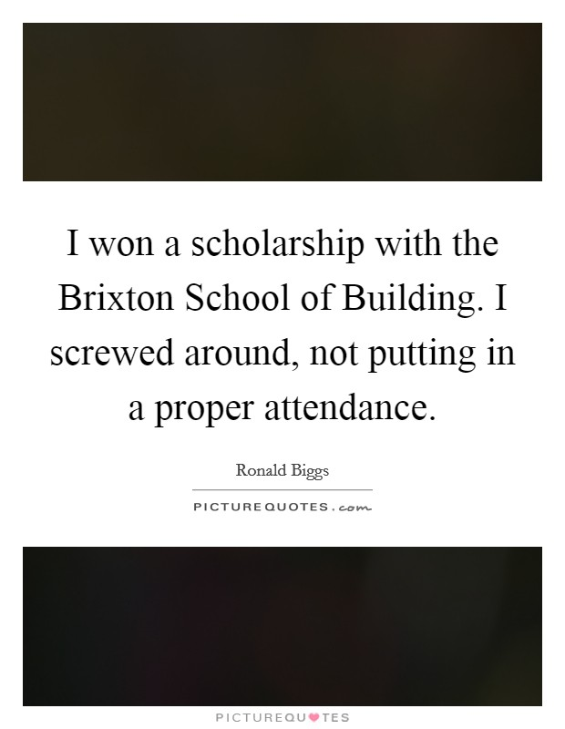 I won a scholarship with the Brixton School of Building. I screwed around, not putting in a proper attendance Picture Quote #1