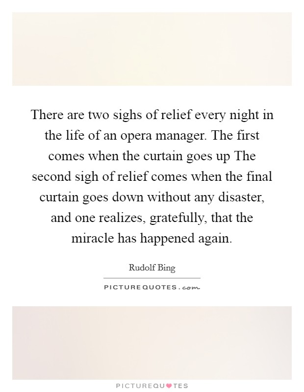 There are two sighs of relief every night in the life of an opera manager. The first comes when the curtain goes up The second sigh of relief comes when the final curtain goes down without any disaster, and one realizes, gratefully, that the miracle has happened again Picture Quote #1