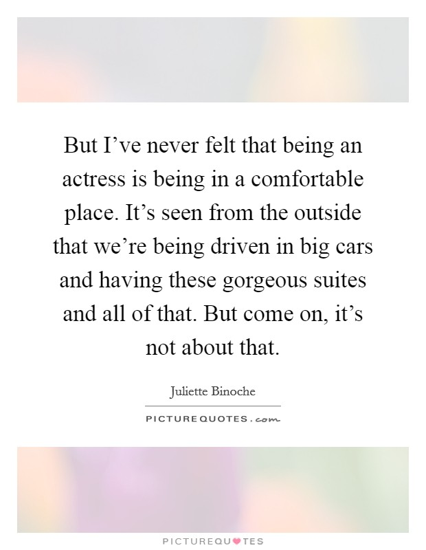 But I've never felt that being an actress is being in a comfortable place. It's seen from the outside that we're being driven in big cars and having these gorgeous suites and all of that. But come on, it's not about that Picture Quote #1