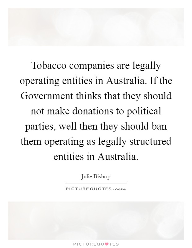 Tobacco companies are legally operating entities in Australia. If the Government thinks that they should not make donations to political parties, well then they should ban them operating as legally structured entities in Australia Picture Quote #1