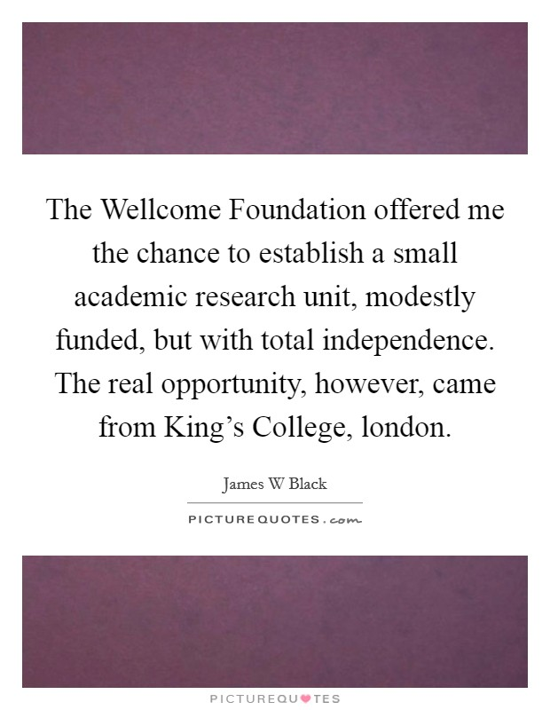 The Wellcome Foundation offered me the chance to establish a small academic research unit, modestly funded, but with total independence. The real opportunity, however, came from King's College, london Picture Quote #1