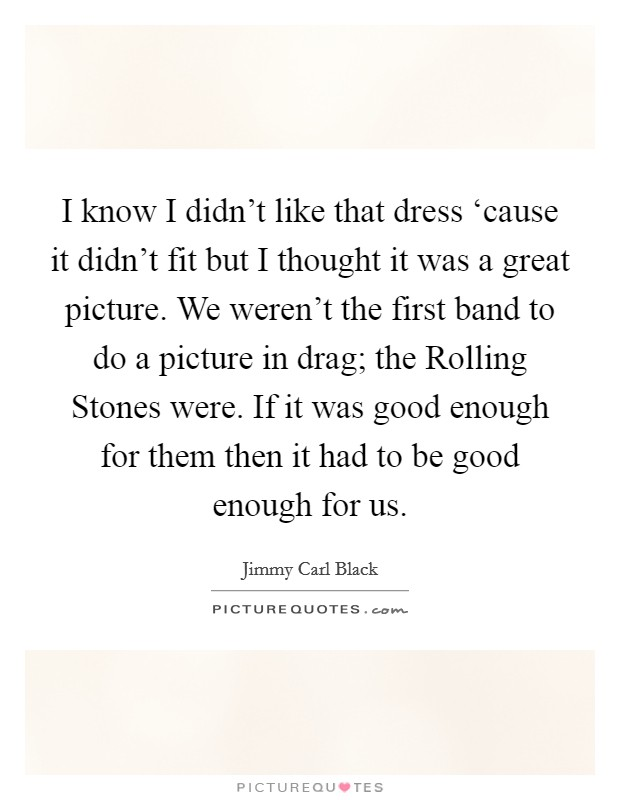 I know I didn't like that dress 'cause it didn't fit but I thought it was a great picture. We weren't the first band to do a picture in drag; the Rolling Stones were. If it was good enough for them then it had to be good enough for us Picture Quote #1