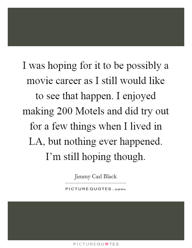 I was hoping for it to be possibly a movie career as I still would like to see that happen. I enjoyed making 200 Motels and did try out for a few things when I lived in LA, but nothing ever happened. I'm still hoping though Picture Quote #1