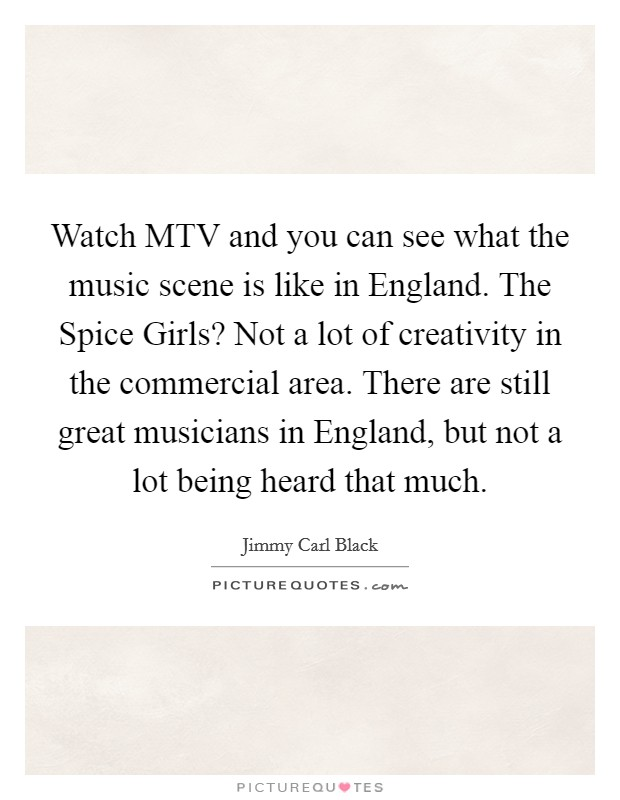 Watch MTV and you can see what the music scene is like in England. The Spice Girls? Not a lot of creativity in the commercial area. There are still great musicians in England, but not a lot being heard that much Picture Quote #1