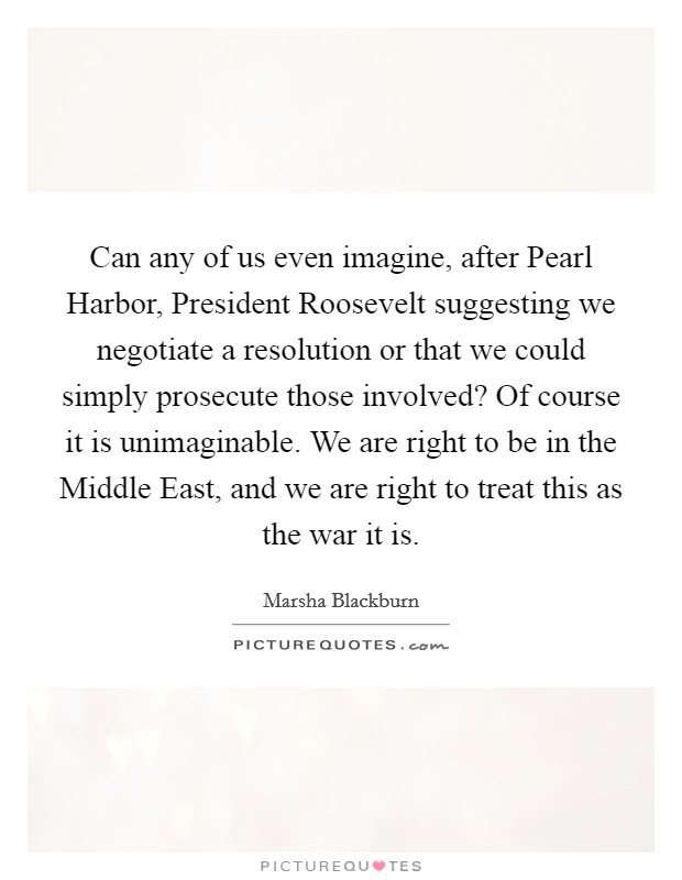 Can any of us even imagine, after Pearl Harbor, President Roosevelt suggesting we negotiate a resolution or that we could simply prosecute those involved? Of course it is unimaginable. We are right to be in the Middle East, and we are right to treat this as the war it is Picture Quote #1