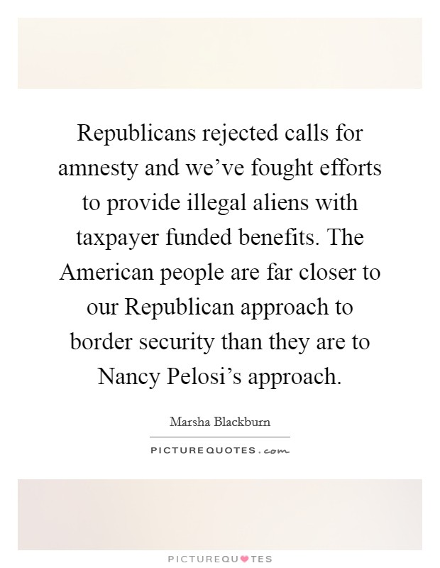 Republicans rejected calls for amnesty and we've fought efforts to provide illegal aliens with taxpayer funded benefits. The American people are far closer to our Republican approach to border security than they are to Nancy Pelosi's approach Picture Quote #1