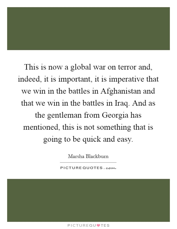 This is now a global war on terror and, indeed, it is important, it is imperative that we win in the battles in Afghanistan and that we win in the battles in Iraq. And as the gentleman from Georgia has mentioned, this is not something that is going to be quick and easy Picture Quote #1