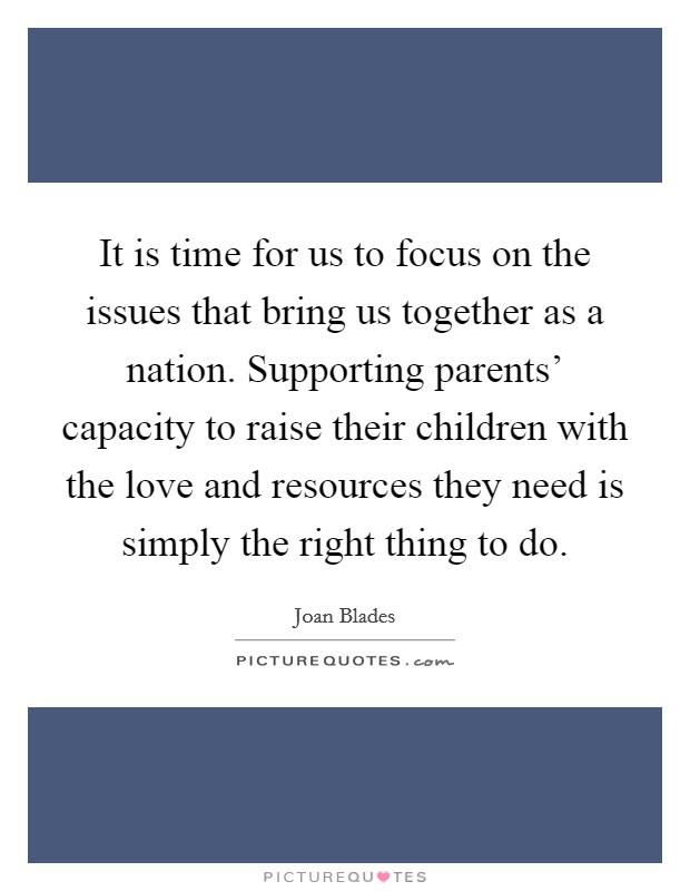 It is time for us to focus on the issues that bring us together as a nation. Supporting parents' capacity to raise their children with the love and resources they need is simply the right thing to do Picture Quote #1