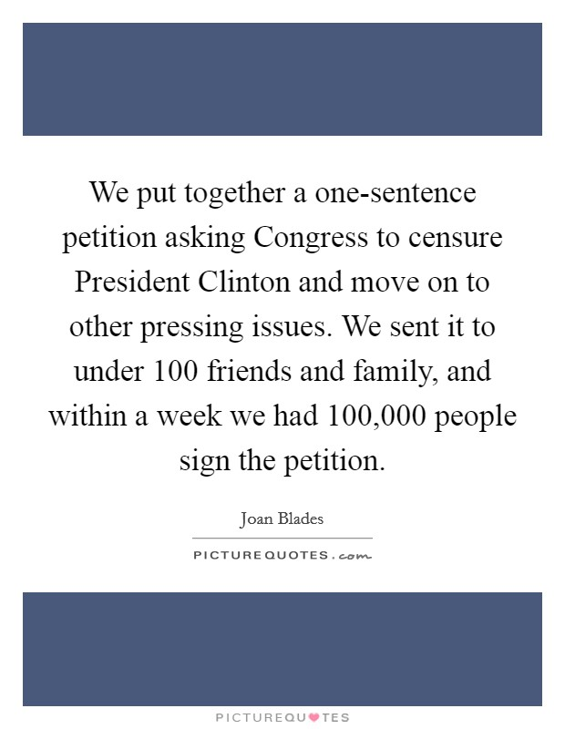 We put together a one-sentence petition asking Congress to censure President Clinton and move on to other pressing issues. We sent it to under 100 friends and family, and within a week we had 100,000 people sign the petition Picture Quote #1