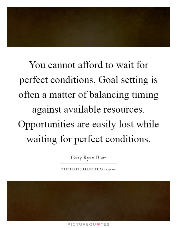 You cannot afford to wait for perfect conditions. Goal setting is often a matter of balancing timing against available resources. Opportunities are easily lost while waiting for perfect conditions Picture Quote #1