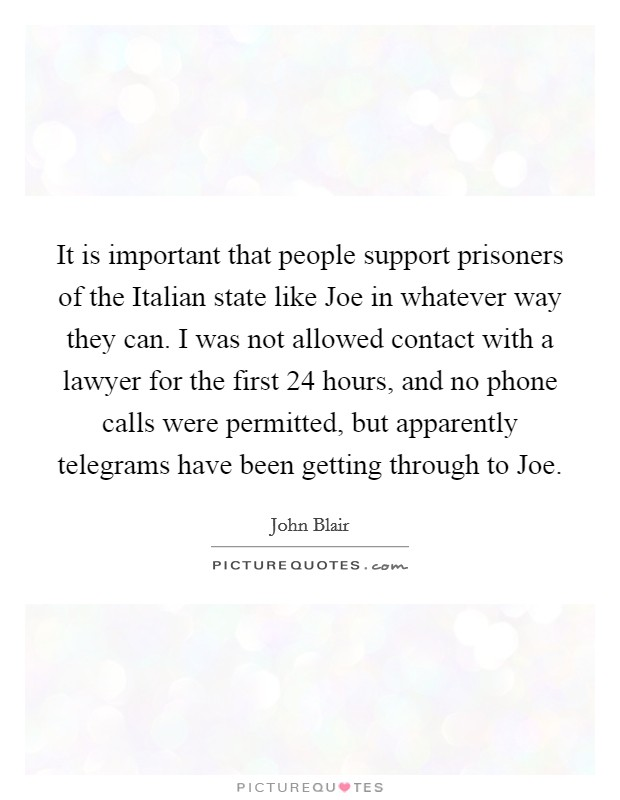 It is important that people support prisoners of the Italian state like Joe in whatever way they can. I was not allowed contact with a lawyer for the first 24 hours, and no phone calls were permitted, but apparently telegrams have been getting through to Joe Picture Quote #1