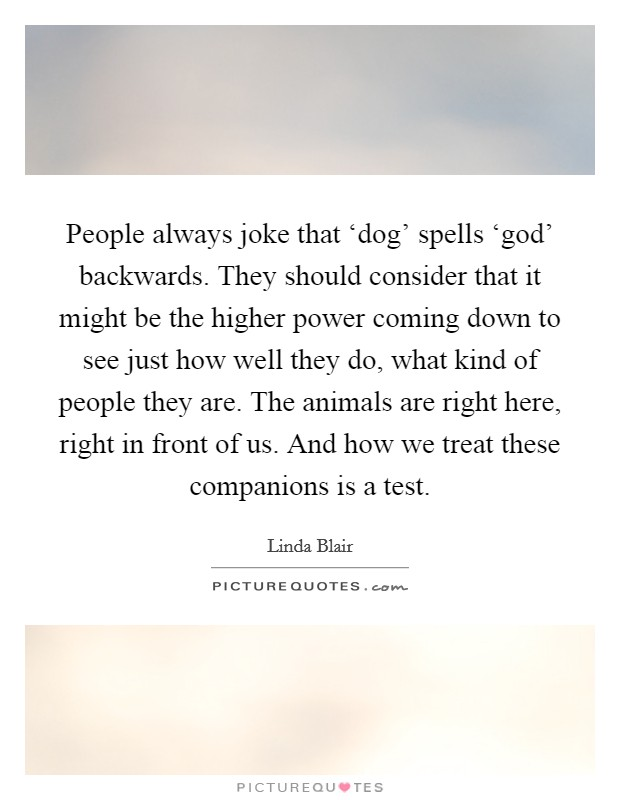 People always joke that 'dog' spells 'god' backwards. They should consider that it might be the higher power coming down to see just how well they do, what kind of people they are. The animals are right here, right in front of us. And how we treat these companions is a test Picture Quote #1