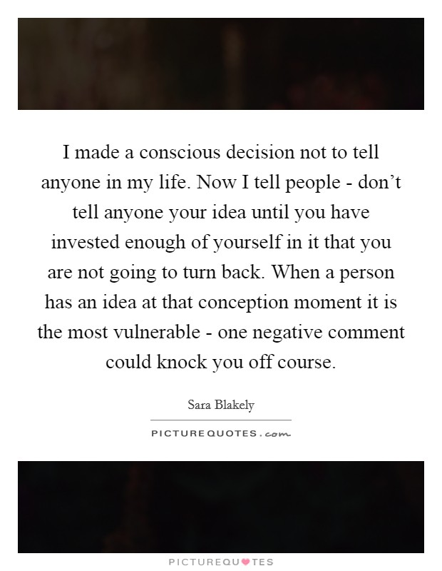 I made a conscious decision not to tell anyone in my life. Now I tell people - don't tell anyone your idea until you have invested enough of yourself in it that you are not going to turn back. When a person has an idea at that conception moment it is the most vulnerable - one negative comment could knock you off course Picture Quote #1