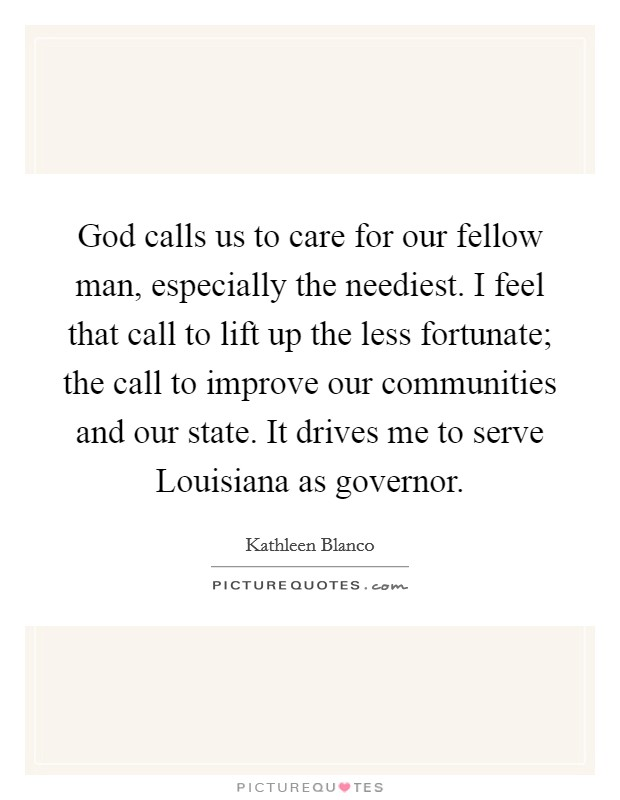 God calls us to care for our fellow man, especially the neediest. I feel that call to lift up the less fortunate; the call to improve our communities and our state. It drives me to serve Louisiana as governor Picture Quote #1