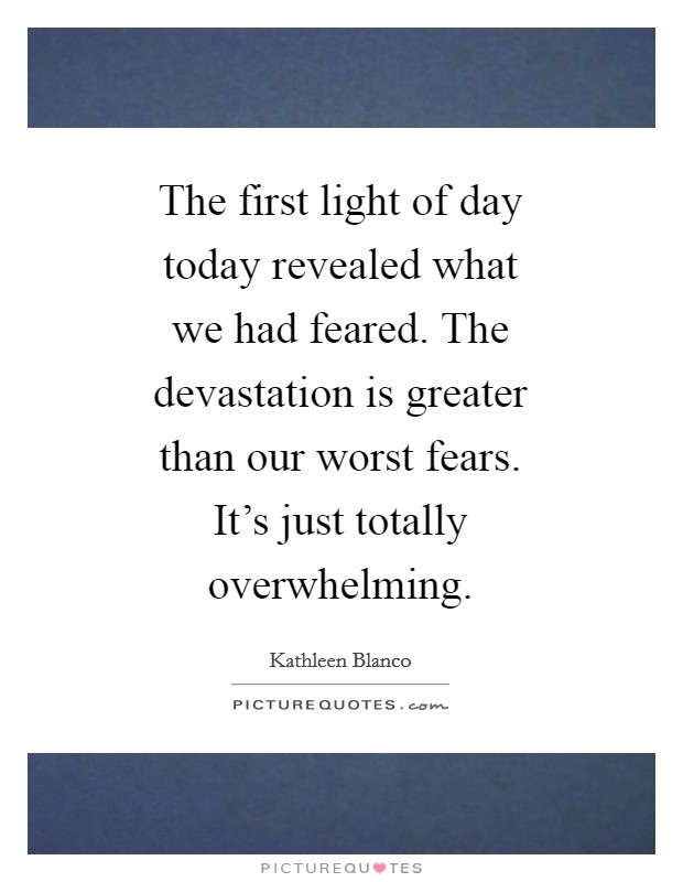 The first light of day today revealed what we had feared. The devastation is greater than our worst fears. It's just totally overwhelming Picture Quote #1