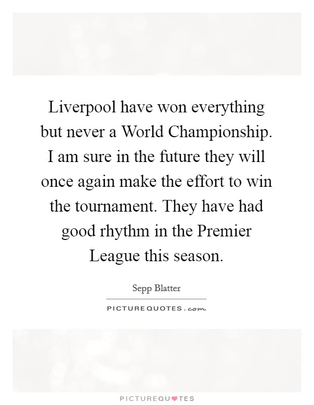 Liverpool have won everything but never a World Championship. I am sure in the future they will once again make the effort to win the tournament. They have had good rhythm in the Premier League this season Picture Quote #1