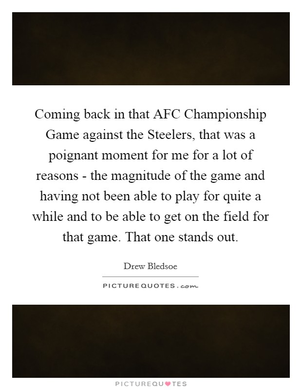 Coming back in that AFC Championship Game against the Steelers, that was a poignant moment for me for a lot of reasons - the magnitude of the game and having not been able to play for quite a while and to be able to get on the field for that game. That one stands out Picture Quote #1