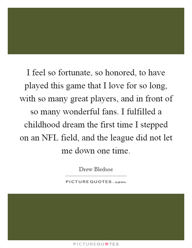 I feel so fortunate, so honored, to have played this game that I love for so long, with so many great players, and in front of so many wonderful fans. I fulfilled a childhood dream the first time I stepped on an NFL field, and the league did not let me down one time Picture Quote #1