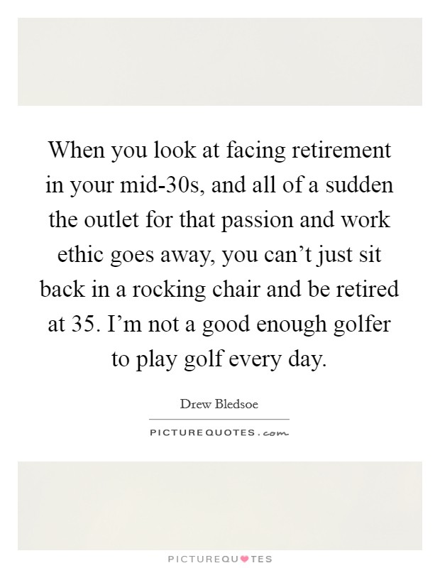 When you look at facing retirement in your mid-30s, and all of a sudden the outlet for that passion and work ethic goes away, you can't just sit back in a rocking chair and be retired at 35. I'm not a good enough golfer to play golf every day Picture Quote #1