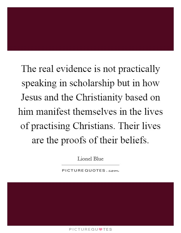 The real evidence is not practically speaking in scholarship but in how Jesus and the Christianity based on him manifest themselves in the lives of practising Christians. Their lives are the proofs of their beliefs Picture Quote #1
