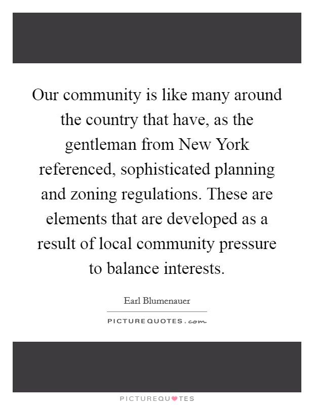 Our community is like many around the country that have, as the gentleman from New York referenced, sophisticated planning and zoning regulations. These are elements that are developed as a result of local community pressure to balance interests Picture Quote #1