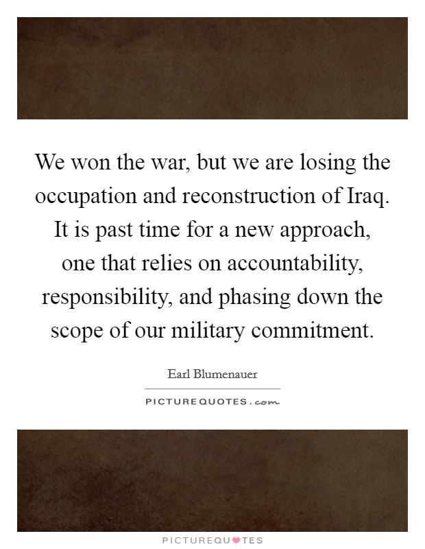 We won the war, but we are losing the occupation and reconstruction of Iraq. It is past time for a new approach, one that relies on accountability, responsibility, and phasing down the scope of our military commitment Picture Quote #1