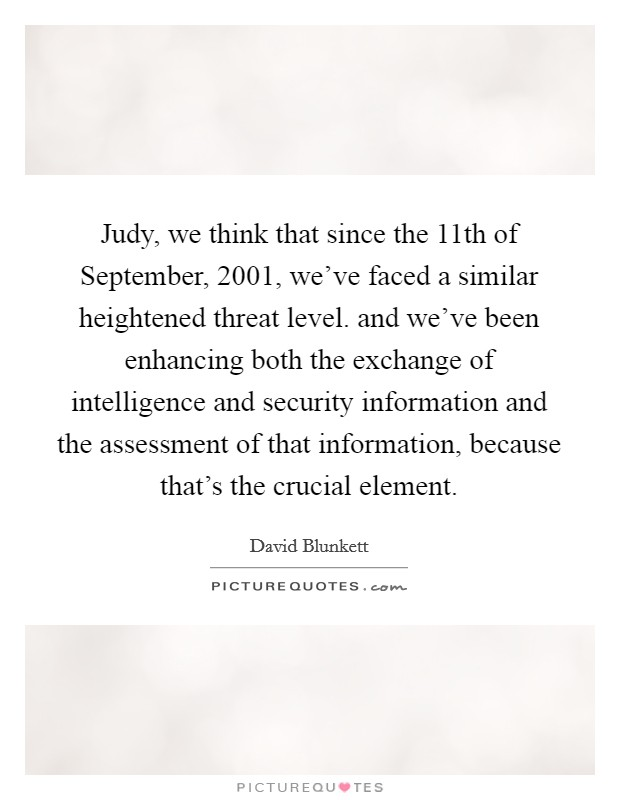 Judy, we think that since the 11th of September, 2001, we've faced a similar heightened threat level. and we've been enhancing both the exchange of intelligence and security information and the assessment of that information, because that's the crucial element Picture Quote #1