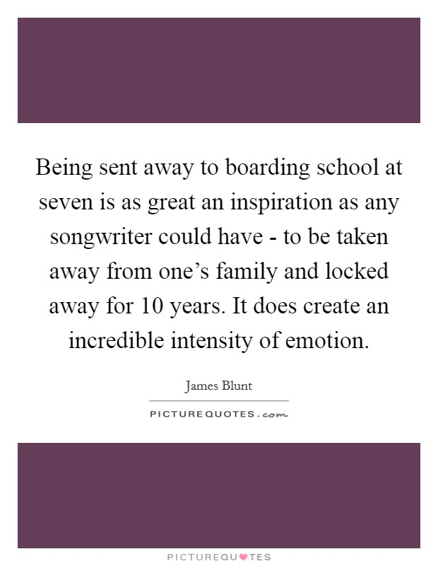 Being sent away to boarding school at seven is as great an inspiration as any songwriter could have - to be taken away from one's family and locked away for 10 years. It does create an incredible intensity of emotion Picture Quote #1