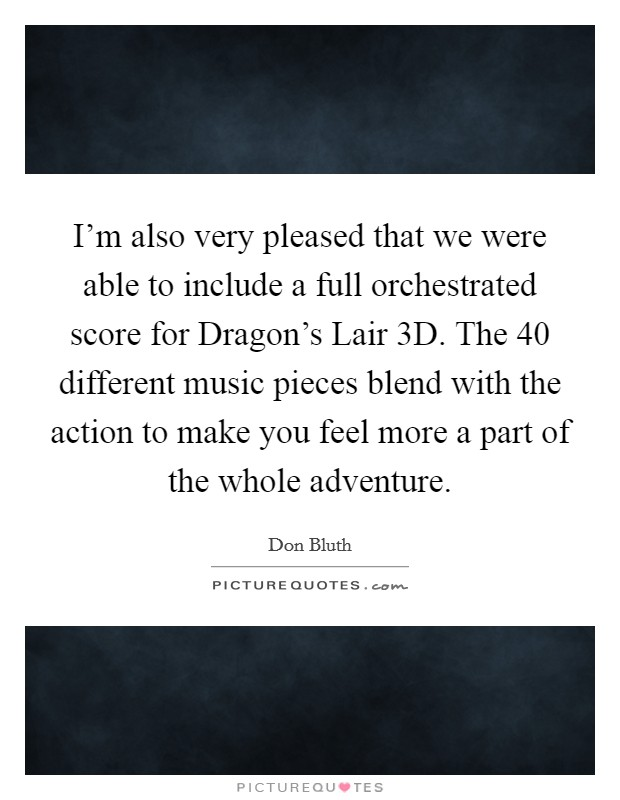 I'm also very pleased that we were able to include a full orchestrated score for Dragon's Lair 3D. The 40 different music pieces blend with the action to make you feel more a part of the whole adventure Picture Quote #1