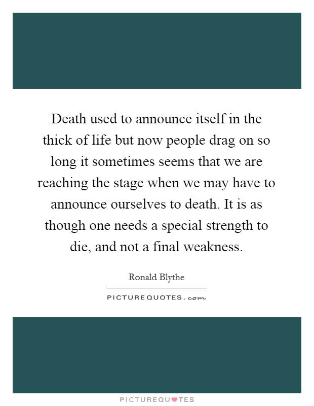Death used to announce itself in the thick of life but now people drag on so long it sometimes seems that we are reaching the stage when we may have to announce ourselves to death. It is as though one needs a special strength to die, and not a final weakness Picture Quote #1