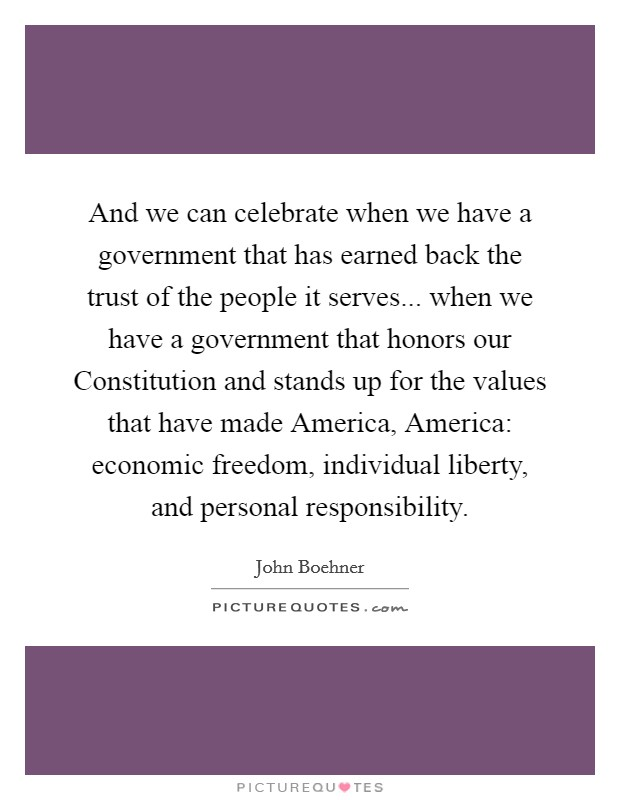 And we can celebrate when we have a government that has earned back the trust of the people it serves... when we have a government that honors our Constitution and stands up for the values that have made America, America: economic freedom, individual liberty, and personal responsibility Picture Quote #1