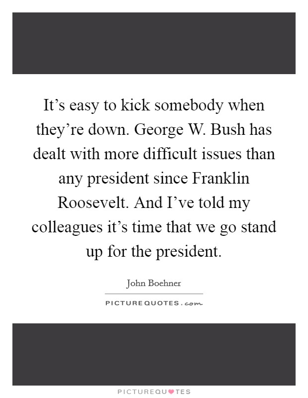 It's easy to kick somebody when they're down. George W. Bush has dealt with more difficult issues than any president since Franklin Roosevelt. And I've told my colleagues it's time that we go stand up for the president Picture Quote #1
