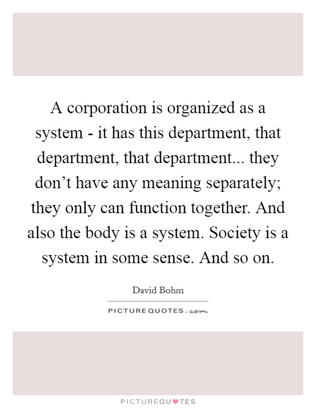 A corporation is organized as a system - it has this department, that department, that department... they don't have any meaning separately; they only can function together. And also the body is a system. Society is a system in some sense. And so on Picture Quote #1