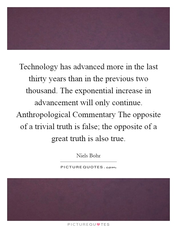Technology has advanced more in the last thirty years than in the previous two thousand. The exponential increase in advancement will only continue. Anthropological Commentary The opposite of a trivial truth is false; the opposite of a great truth is also true Picture Quote #1
