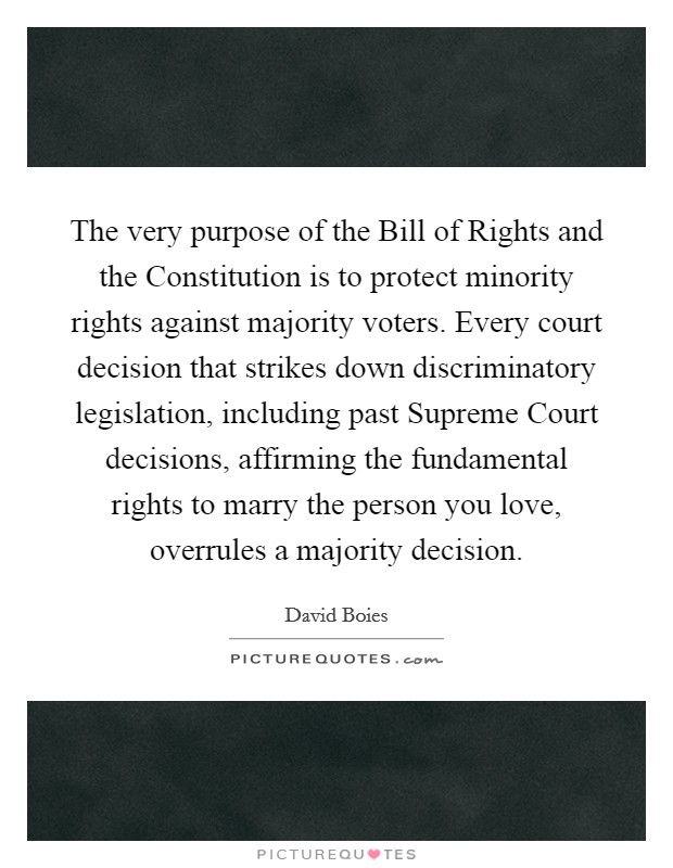 The very purpose of the Bill of Rights and the Constitution is to protect minority rights against majority voters. Every court decision that strikes down discriminatory legislation, including past Supreme Court decisions, affirming the fundamental rights to marry the person you love, overrules a majority decision Picture Quote #1