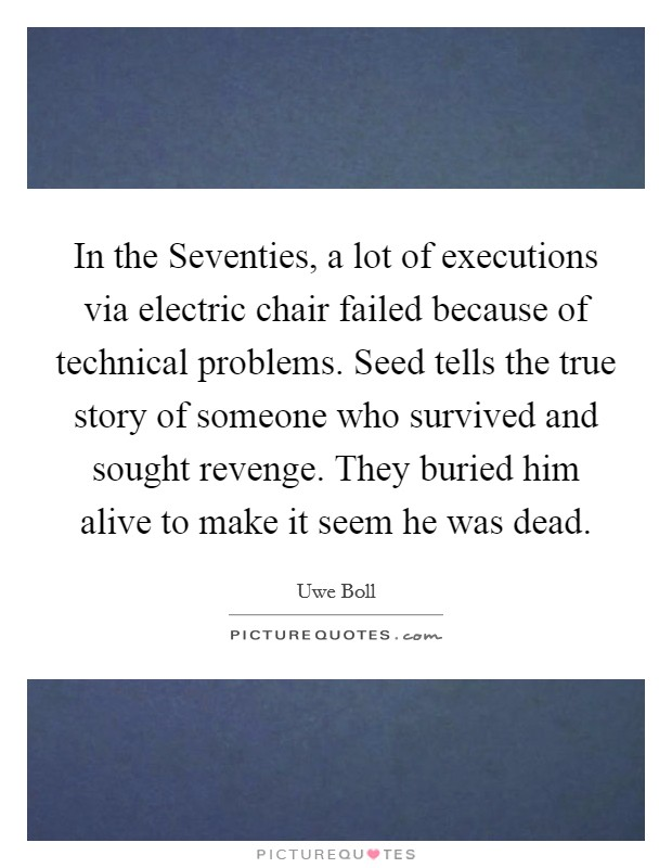 In the Seventies, a lot of executions via electric chair failed because of technical problems. Seed tells the true story of someone who survived and sought revenge. They buried him alive to make it seem he was dead Picture Quote #1