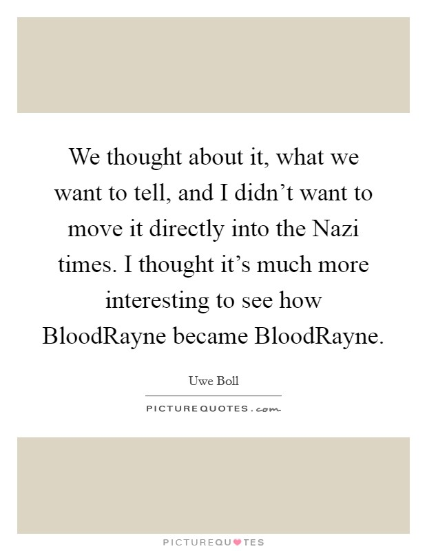 We thought about it, what we want to tell, and I didn't want to move it directly into the Nazi times. I thought it's much more interesting to see how BloodRayne became BloodRayne Picture Quote #1