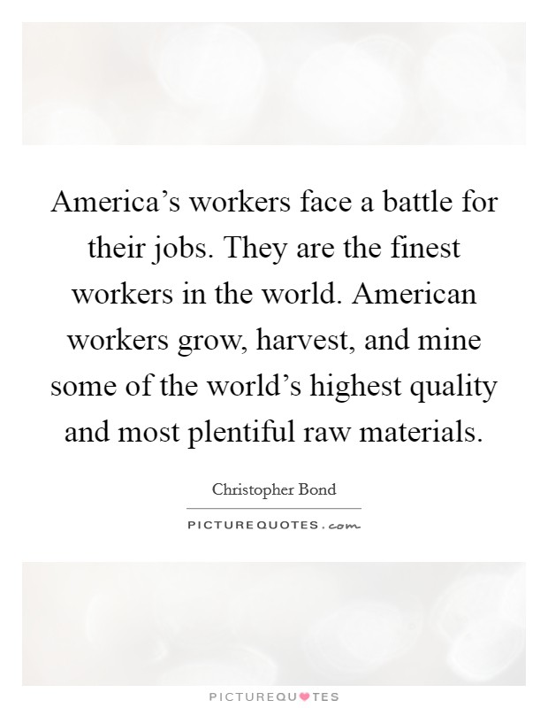 America's workers face a battle for their jobs. They are the finest workers in the world. American workers grow, harvest, and mine some of the world's highest quality and most plentiful raw materials Picture Quote #1