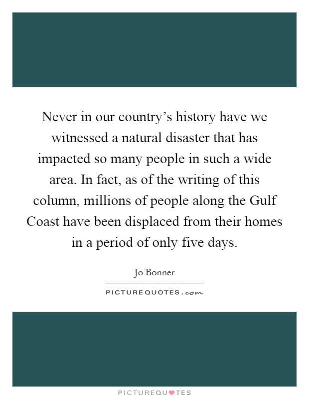 Never in our country's history have we witnessed a natural disaster that has impacted so many people in such a wide area. In fact, as of the writing of this column, millions of people along the Gulf Coast have been displaced from their homes in a period of only five days Picture Quote #1