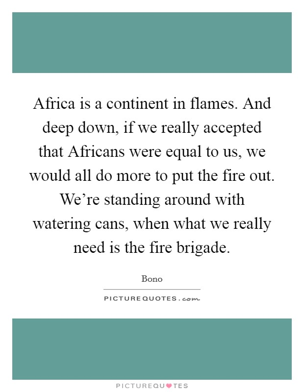 Africa is a continent in flames. And deep down, if we really accepted that Africans were equal to us, we would all do more to put the fire out. We're standing around with watering cans, when what we really need is the fire brigade Picture Quote #1