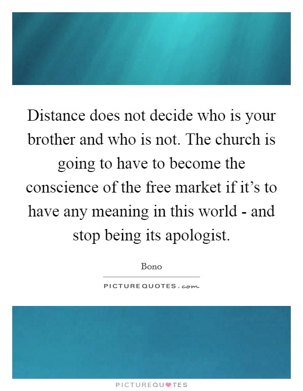 Distance does not decide who is your brother and who is not. The church is going to have to become the conscience of the free market if it's to have any meaning in this world - and stop being its apologist Picture Quote #1