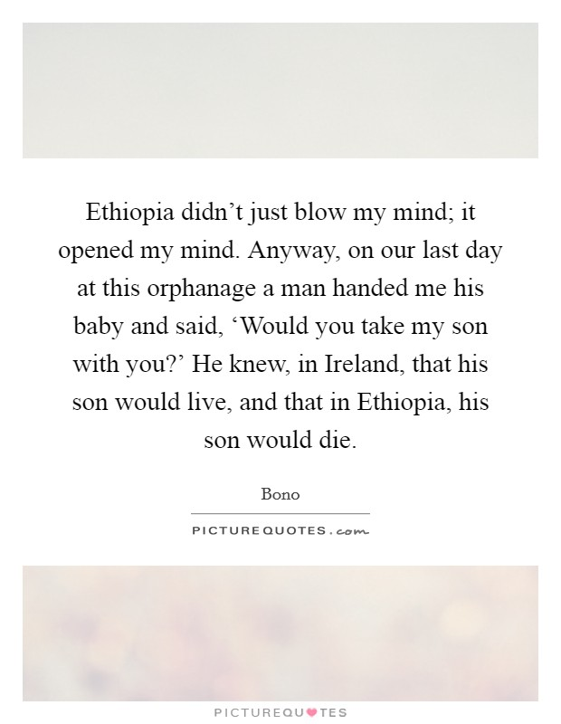 Ethiopia didn't just blow my mind; it opened my mind. Anyway, on our last day at this orphanage a man handed me his baby and said, 'Would you take my son with you?' He knew, in Ireland, that his son would live, and that in Ethiopia, his son would die Picture Quote #1
