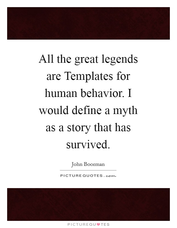 All the great legends are Templates for human behavior. I would define a myth as a story that has survived Picture Quote #1