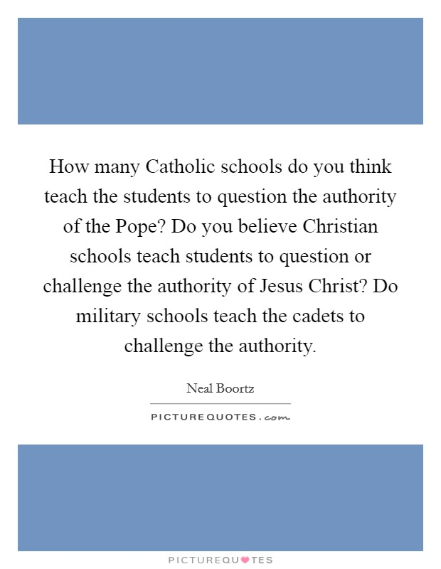 How many Catholic schools do you think teach the students to question the authority of the Pope? Do you believe Christian schools teach students to question or challenge the authority of Jesus Christ? Do military schools teach the cadets to challenge the authority Picture Quote #1