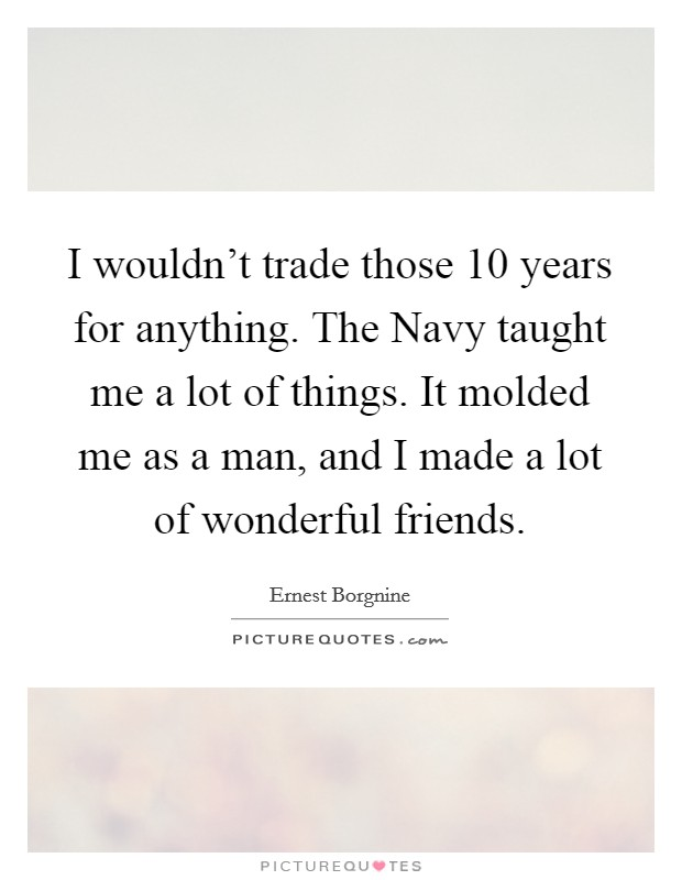 I wouldn't trade those 10 years for anything. The Navy taught me a lot of things. It molded me as a man, and I made a lot of wonderful friends Picture Quote #1