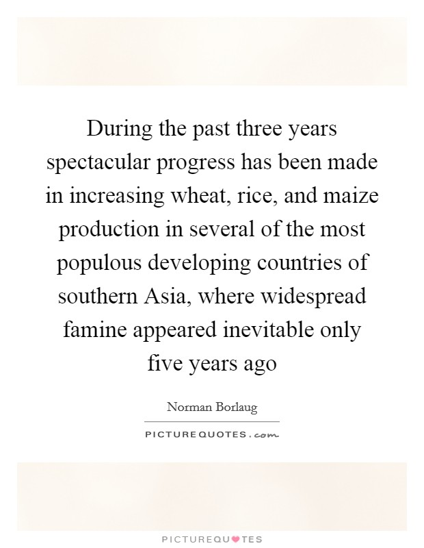 During the past three years spectacular progress has been made in increasing wheat, rice, and maize production in several of the most populous developing countries of southern Asia, where widespread famine appeared inevitable only five years ago Picture Quote #1