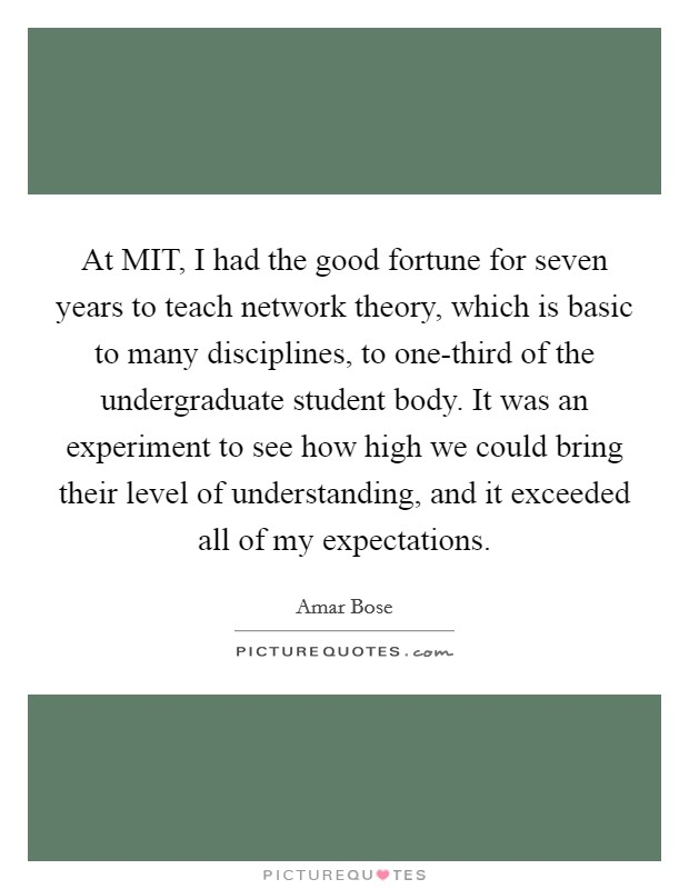 At MIT, I had the good fortune for seven years to teach network theory, which is basic to many disciplines, to one-third of the undergraduate student body. It was an experiment to see how high we could bring their level of understanding, and it exceeded all of my expectations Picture Quote #1