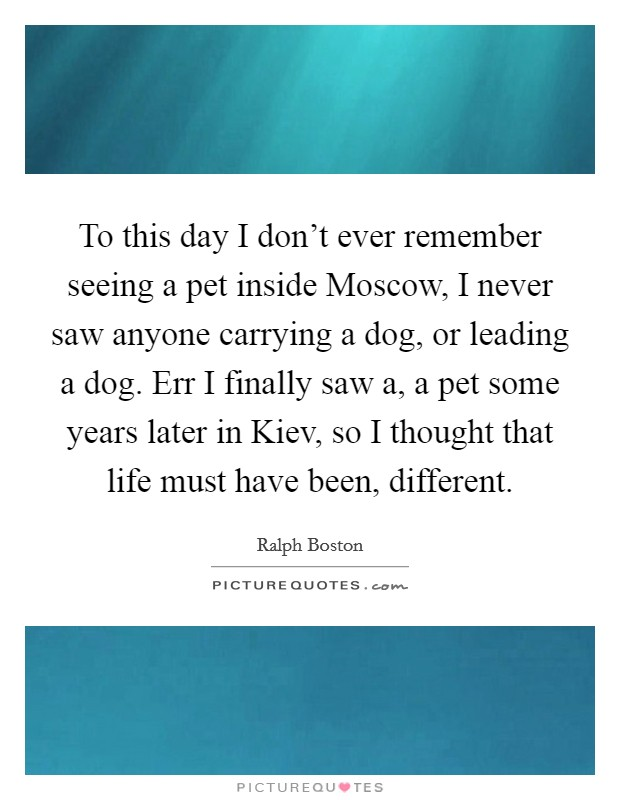 To this day I don't ever remember seeing a pet inside Moscow, I never saw anyone carrying a dog, or leading a dog. Err I finally saw a, a pet some years later in Kiev, so I thought that life must have been, different Picture Quote #1