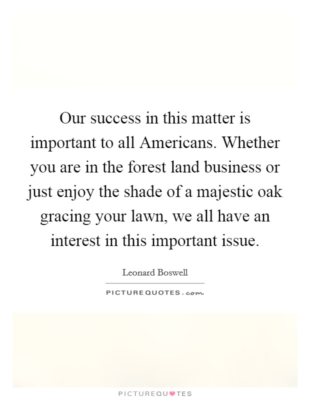 Our success in this matter is important to all Americans. Whether you are in the forest land business or just enjoy the shade of a majestic oak gracing your lawn, we all have an interest in this important issue Picture Quote #1